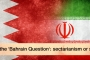 Iran and the 'Bahrain Question': sectarianism or strategy?